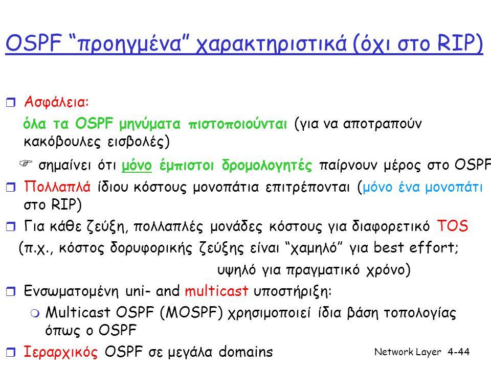 Network Layer4-44 OSPF προηγμένα χαρακτηριστικά (όχι στο RIP) r Ασφάλεια: όλα τα OSPF μηνύματα πιστοποιούνται (για να αποτραπούν κακόβουλες εισβολές)  σημαίνει ότι μόνο έμπιστοι δρομολογητές παίρνουν μέρος στο OSPF r Πολλαπλά ίδιου κόστους μονοπάτια επιτρέπονται (μόνο ένα μονοπάτι στο RIP) r Για κάθε ζεύξη, πολλαπλές μονάδες κόστους για διαφορετικό TOS (π.χ., κόστος δορυφορικής ζεύξης είναι χαμηλό για best effort; υψηλό για πραγματικό χρόνο) r Ενσωματομένη uni- and multicast υποστήριξη: m Multicast OSPF (MOSPF) χρησιμοποιεί ίδια βάση τοπολογίας όπως ο OSPF r Ιεραρχικός OSPF σε μεγάλα domains