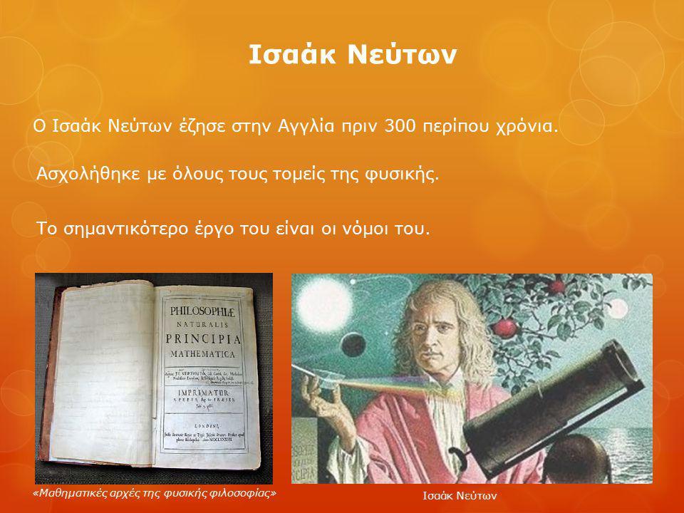Ισαάκ Νεύτων Ο Ισαάκ Νεύτων έζησε στην Αγγλία πριν 300 περίπου χρόνια.