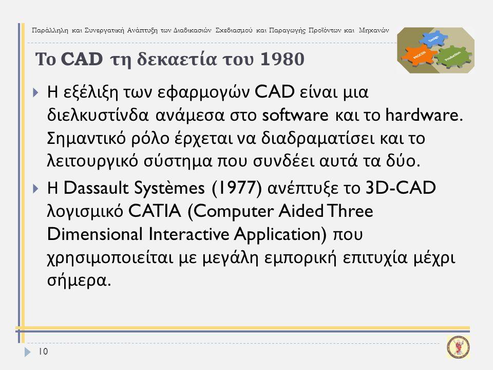 Παράλληλη και Συνεργατική Ανάπτυξη των Διαδικασιών Σχεδιασμού και Παραγωγής Προϊόντων και Μηχανών  Η εξέλιξη των εφαρμογών CAD είναι μια διελκυστίνδα