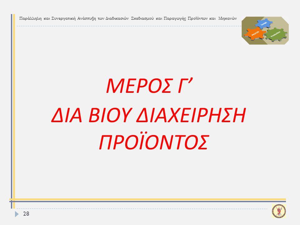 Παράλληλη και Συνεργατική Ανάπτυξη των Διαδικασιών Σχεδιασμού και Παραγωγής Προϊόντων και Μηχανών 28 ΜΕΡΟΣ Γ ' ΔΙΑ ΒΙΟΥ ΔΙΑΧΕΙΡΗΣΗ ΠΡΟΪΟΝΤΟΣ