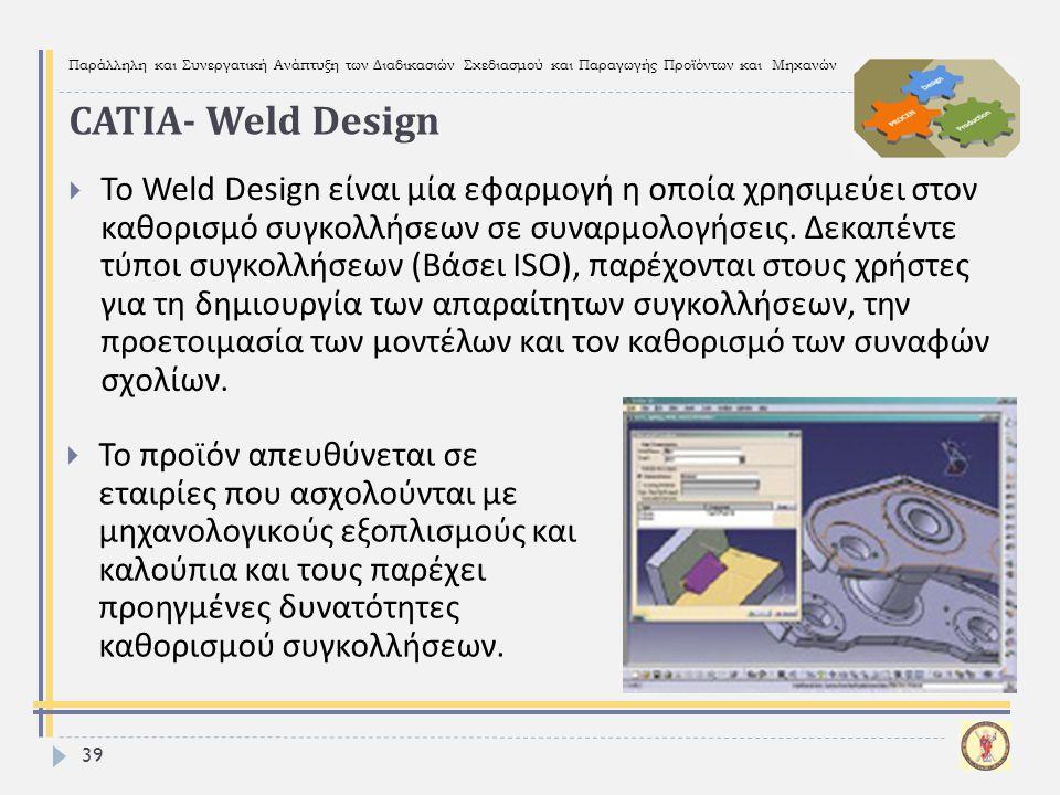 Παράλληλη και Συνεργατική Ανάπτυξη των Διαδικασιών Σχεδιασμού και Παραγωγής Προϊόντων και Μηχανών 39  Το Weld Design είναι μία εφαρμογή η οποία χρησι