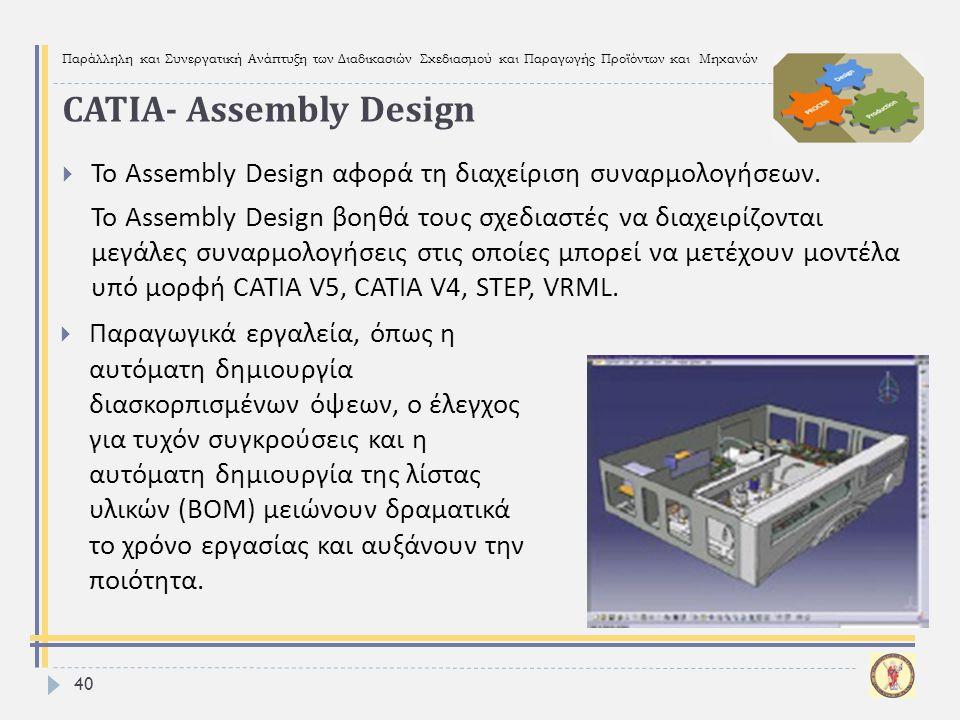Παράλληλη και Συνεργατική Ανάπτυξη των Διαδικασιών Σχεδιασμού και Παραγωγής Προϊόντων και Μηχανών 40  Το Assembly Design αφορά τη διαχείριση συναρμολ