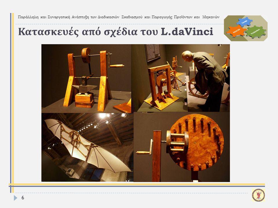 Παράλληλη και Συνεργατική Ανάπτυξη των Διαδικασιών Σχεδιασμού και Παραγωγής Προϊόντων και Μηχανών 6 Κατασκευές από σχέδια του L.daVinci