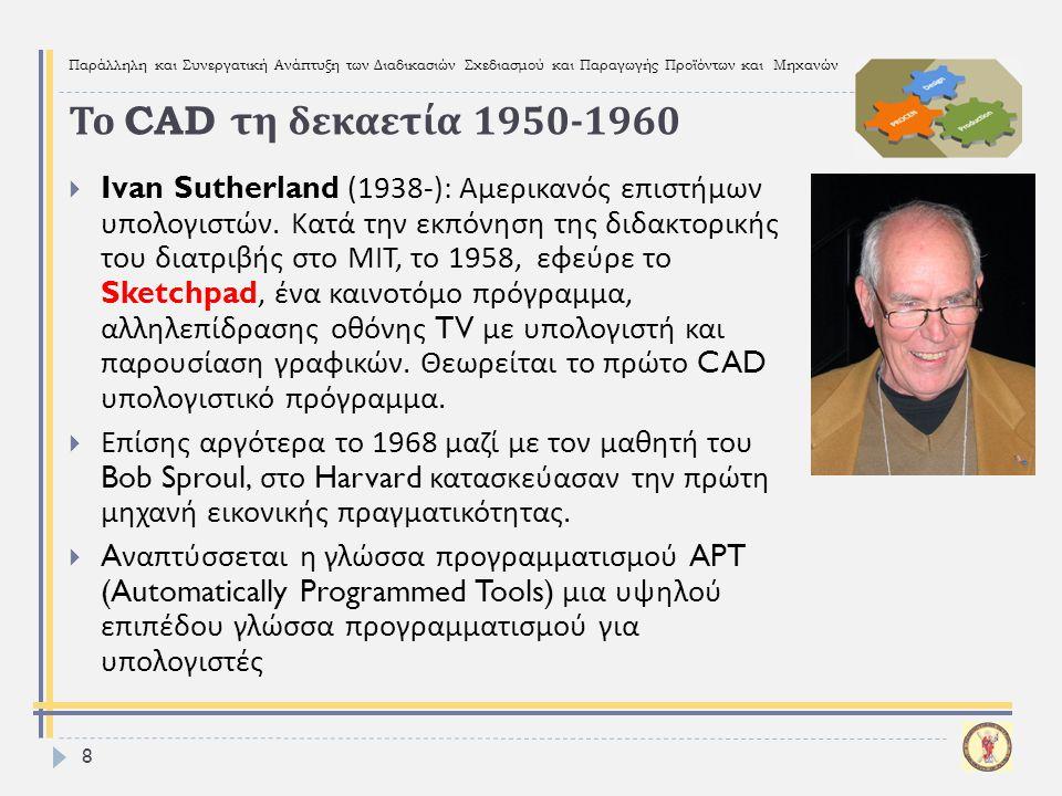 Παράλληλη και Συνεργατική Ανάπτυξη των Διαδικασιών Σχεδιασμού και Παραγωγής Προϊόντων και Μηχανών 49  Παρουσιάστηκαν συνοπτικά η φάση της προϊστορίας του σχεδιασμού από την αρχαιότητα μέχρι τη δεκαετία του ΄ 50, και η φάση της ιστορίας του CAD/CAM από τη δεκαετία του ΄ 50 μέχρι σήμερα.