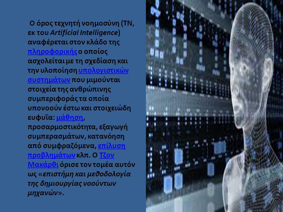 Ο όρος τεχνητή νοημοσύνη (ΤΝ, εκ του Artificial Intelligence) αναφέρεται στον κλάδο της πληροφορικής ο οποίος ασχολείται με τη σχεδίαση και την υλοποίηση υπολογιστικών συστημάτων που μιμούνται στοιχεία της ανθρώπινης συμπεριφοράς τα οποία υπονοούν έστω και στοιχειώδη ευφυΐα: μάθηση, προσαρμοστικότητα, εξαγωγή συμπερασμάτων, κατανόηση από συμφραζόμενα, επίλυση προβλημάτων κλπ.