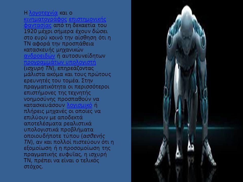Η λογοτεχνία και ο κινηματογράφος επιστημονικής φαντασίας από τη δεκαετία του 1920 μέχρι σήμερα έχουν δώσει στο ευρύ κοινό την αίσθηση ότι η ΤΝ αφορά την προσπάθεια κατασκευής μηχανικών ανδροειδών ή αυτοσυνείδητων προγραμμάτων υπολογιστή (ισχυρή ΤΝ), επηρεάζοντας μάλιστα ακόμα και τους πρώτους ερευνητές του τομέα.