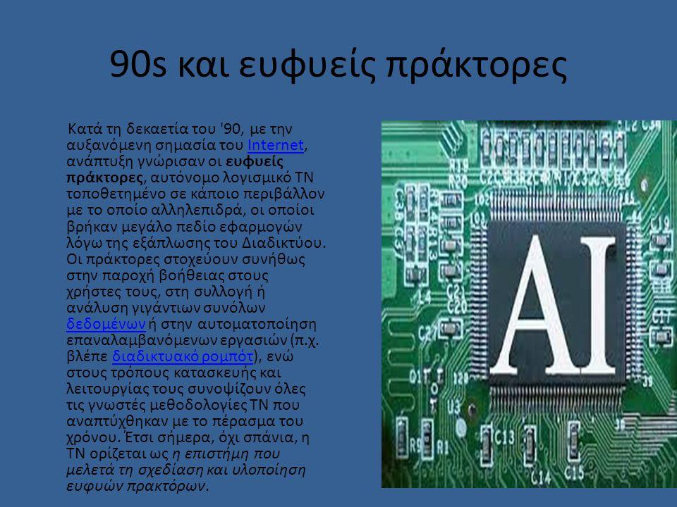 90s και ευφυείς πράκτορες Κατά τη δεκαετία του 90, με την αυξανόμενη σημασία του Internet, ανάπτυξη γνώρισαν οι ευφυείς πράκτορες, αυτόνομο λογισμικό ΤΝ τοποθετημένο σε κάποιο περιβάλλον με το οποίο αλληλεπιδρά, οι οποίοι βρήκαν μεγάλο πεδίο εφαρμογών λόγω της εξάπλωσης του Διαδικτύου.