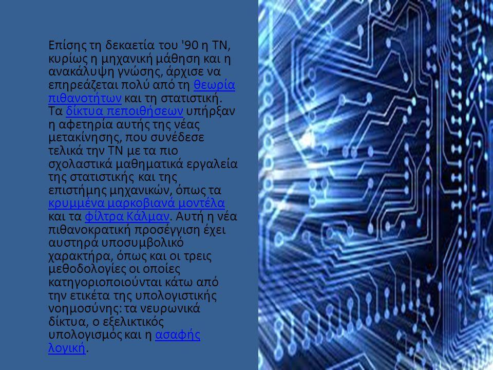 Επίσης τη δεκαετία του 90 η ΤΝ, κυρίως η μηχανική μάθηση και η ανακάλυψη γνώσης, άρχισε να επηρεάζεται πολύ από τη θεωρία πιθανοτήτων και τη στατιστική.