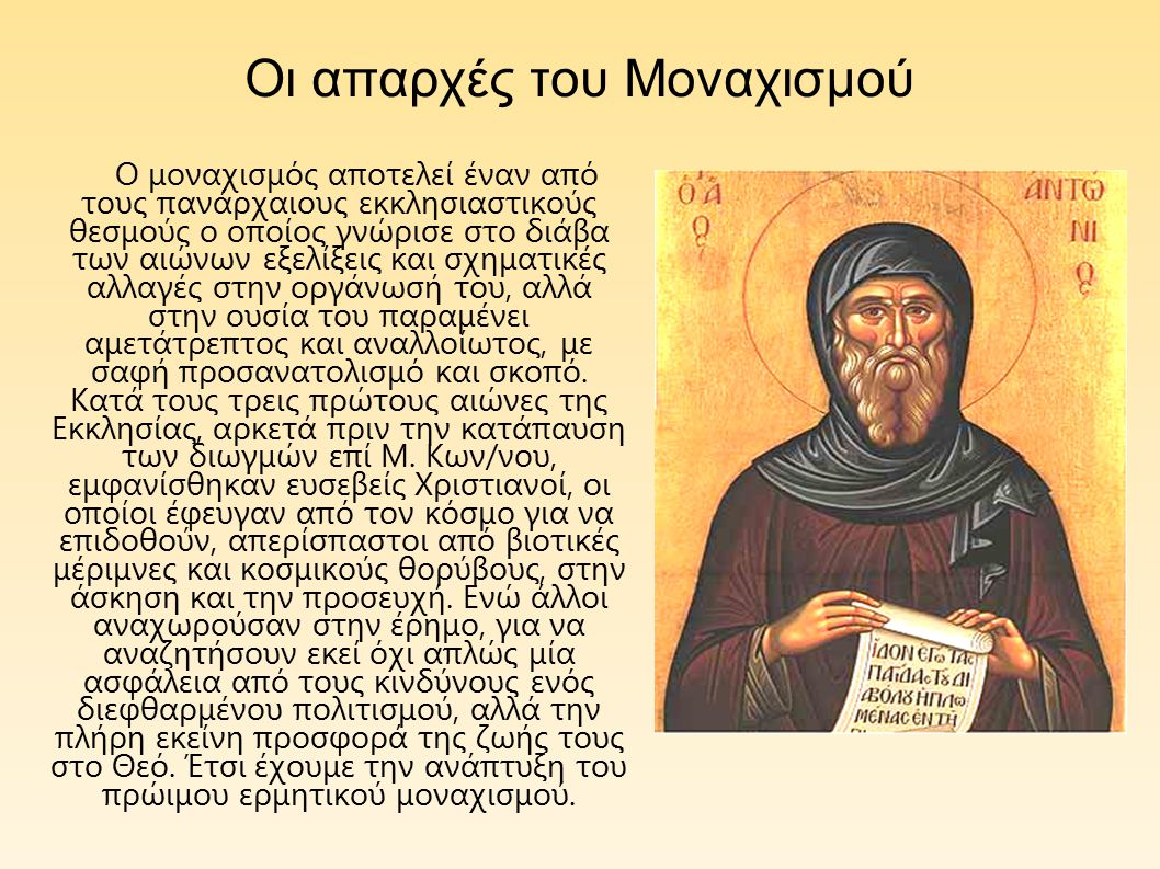 Οι απαρχές του Μοναχισμού Ο μοναχισμός αποτελεί έναν από τους πανάρχαιους εκκλησιαστικούς θεσμούς ο οποίος γνώρισε στο διάβα των αιώνων εξελίξεις και