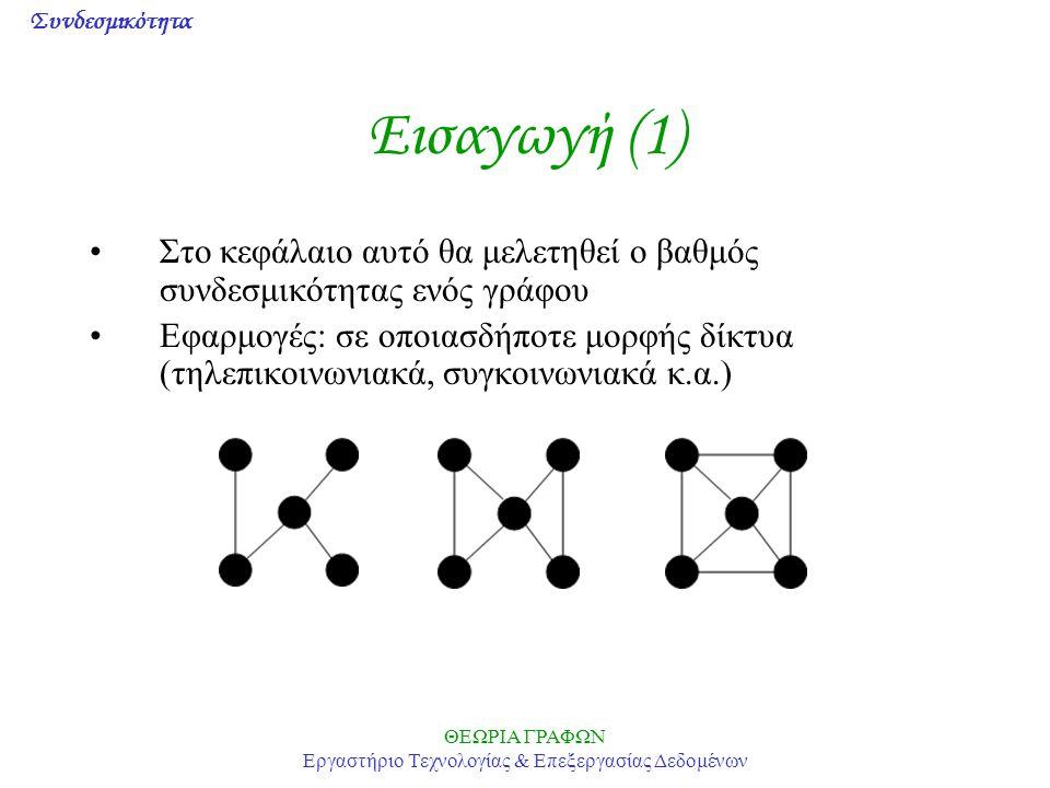 Συνδεσμικότητα ΘΕΩΡΙΑ ΓΡΑΦΩΝ Εργαστήριο Τεχνολογίας & Επεξεργασίας Δεδομένων Εισαγωγή (2) Σύνολο αποκοπτουσών κορυφών V' είναι το σύνολο των κορυφών ώστε ο γράφος G- V' να μην είναι συνδεδεμένος και να μην υπάρχει γνήσιο υποσύνολο του V' με την ίδια ιδιότητα (vertex cut set, vertex separating set) Συνδεσμικότητα κορυφών VC(G) ενός γράφου G είναι το ελάχιστο k=|V'|, ώστε ο γράφος G να έχει ένα σύνολο από k αποκόπτουσες κορυφές (vertex connectivity) Ασήμαντοι & μη συνδεδεμένοι γράφοι: VC(G)=0 Πλήρεις γράφοι, δίχως αποκόπτουσες κορυφές: VC(G)=n-1 Ένας γράφος G λέγεται k-συνδεδεμένος αν VC(G)>=k Θεώρημα: Μια κορυφή δένδρου v είναι αποκόπτουσα αν και μόνον αν d(v)>1