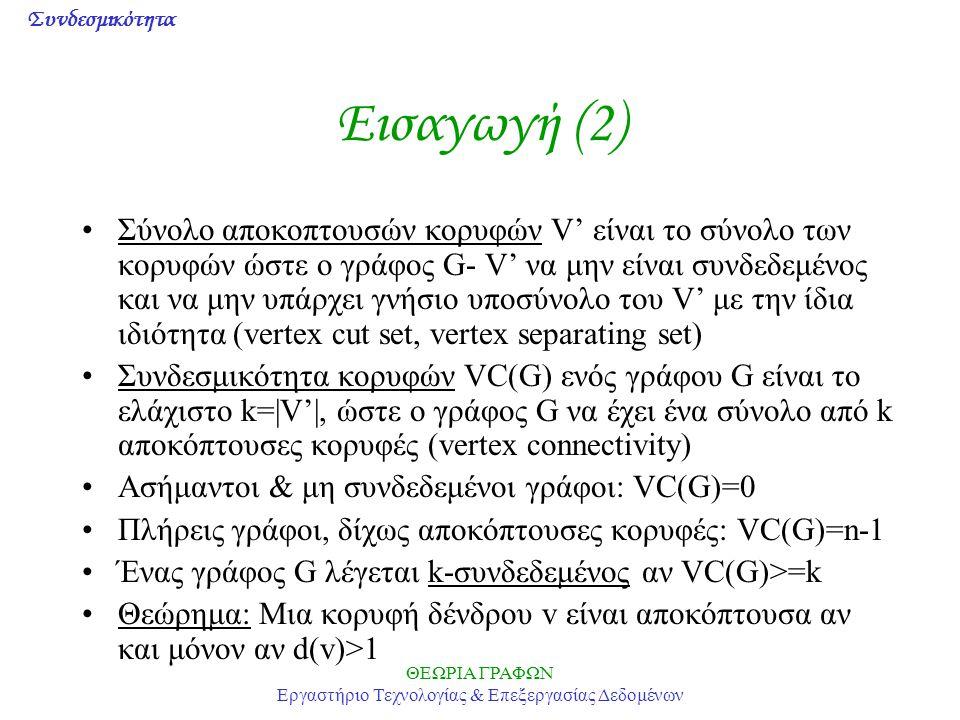 Συνδεσμικότητα ΘΕΩΡΙΑ ΓΡΑΦΩΝ Εργαστήριο Τεχνολογίας & Επεξεργασίας Δεδομένων Εισαγωγή (3) Πόρισμα: Κάθε μη ασήμαντος απλός συνδεδεμένος γράφος έχει τουλάχιστον 2 κορυφές που δεν είναι αποκόπτουσες Θεώρημα: Μια κορυφή v είναι αποκόπτουσα αν και μόνον αν υπάρχουν 2 κορυφές u και w (u,w<>v), ώστε η v να βρίσκεται σε κάθε μονοπάτι από την u προς την w