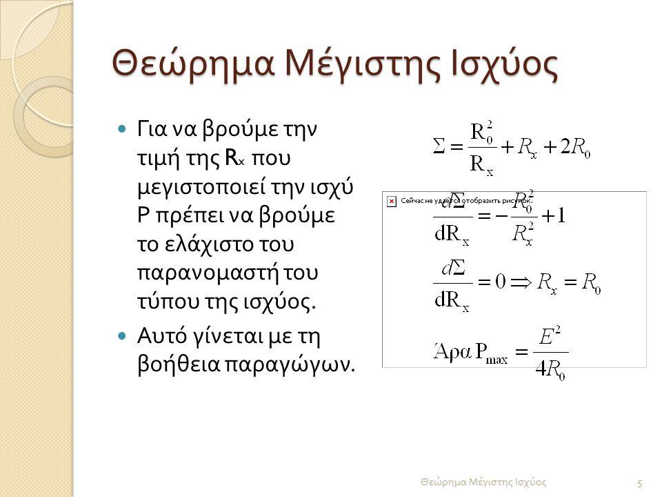 Για να βρούμε την τιμή της R x που μεγιστοποιεί την ισχύ Ρ πρέπει να βρούμε το ελάχιστο του παρανομαστή του τύπου της ισχύος. Αυτό γίνεται με τη βοήθε