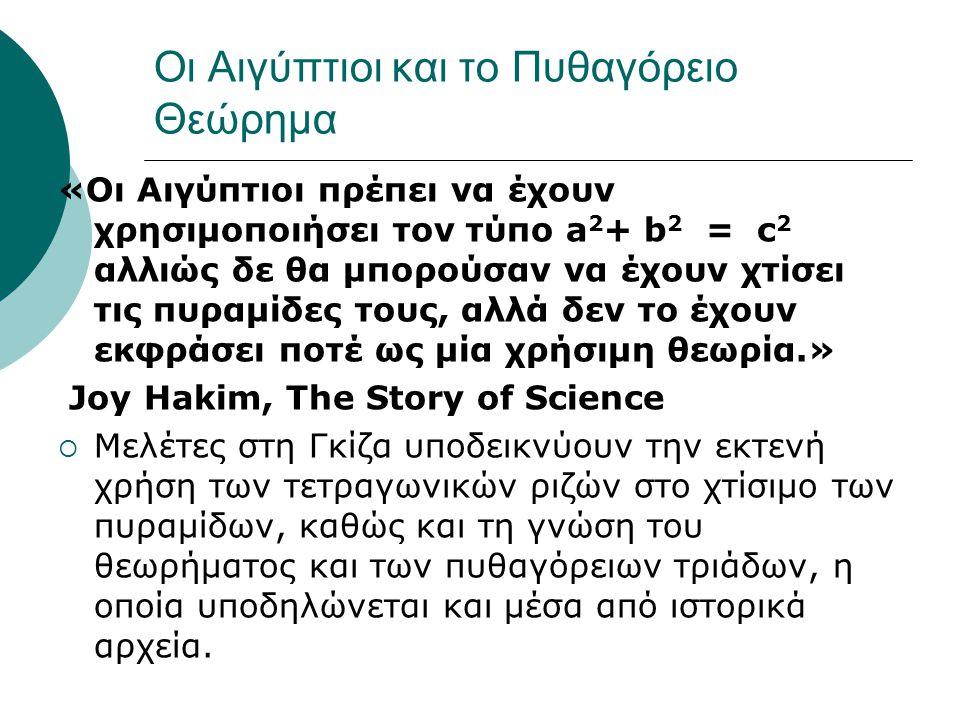 Οι Αιγύπτιοι και το Πυθαγόρειο Θεώρημα «Οι Αιγύπτιοι πρέπει να έχουν χρησιμοποιήσει τον τύπο a 2 + b 2 = c 2 αλλιώς δε θα μπορούσαν να έχουν χτίσει τι