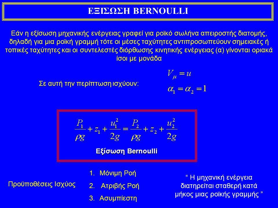 ΕΞΙΣΩΣΗ BERNOULLI Εάν η εξίσωση μηχανικής ενέργειας γραφεί για ροϊκό σωλήνα απειροστής διατομής, δηλαδή για μια ροϊκή γραμμή τότε οι μέσες ταχύτητες αντιπροσωπεύουν σημειακές ή τοπικές ταχύτητες και οι συντελεστές διόρθωσης κινητικής ενέργειας (α) γίνονται οριακά ίσοι με μονάδα Σε αυτή την περίπτωση ισχύουν: Εξίσωση Bernoulli Προϋποθέσεις Ισχύος 1.Μόνιμη Ροή 2.