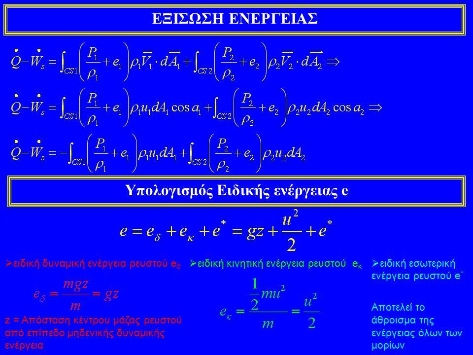 ΕΞΙΣΩΣΗ ΕΝΕΡΓΕΙΑΣ Υπολογισμός Ειδικής ενέργειας e  ειδική δυναμική ενέργεια ρευστού e δ z = Απόσταση κέντρου μάζας ρευστού από επίπεδο μηδενικής δυναμικής ενέργεια  ειδική κινητική ενέργεια ρευστού e κ  ειδική εσωτερική ενέργεια ρευστού e * Αποτελεί το άθροισμα της ενέργειας όλων των μορίων