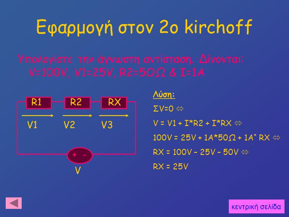 Εφαρμογή στον 2o kirchoff Υπολογίστε την άγνωστη αντίσταση. Δίνονται: V=100V, V1=25V, R2=5OΩ & Ι=1Α + - V1 V2 V3 R1 R2 RΧ V Λύση: ΣV=0  V = V1 + I*R2
