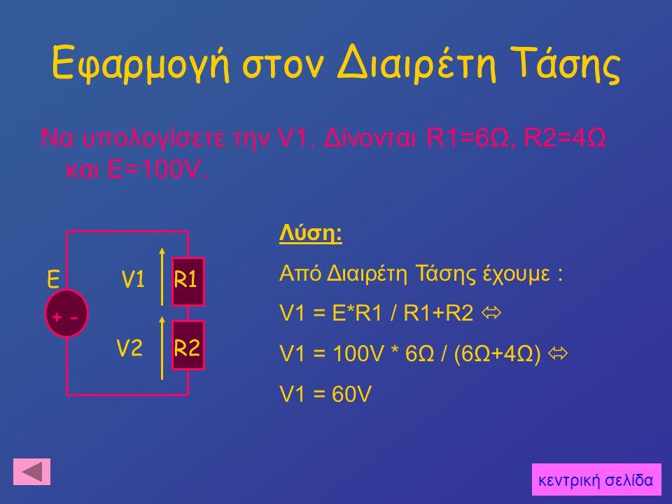Εφαρμογή στον Διαιρέτη Τάσης Να υπολογίσετε την V1. Δίνονται R1=6Ω, R2=4Ω και E=100V. κεντρική σελίδα E + - R1 R2 V1 V2 Λύση: Από Διαιρέτη Τάσης έχουμ