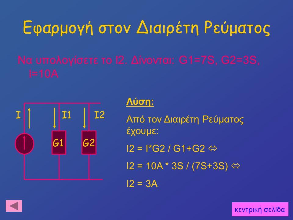Εφαρμογή στον Διαιρέτη Ρεύματος Να υπολογίσετε το I2. Δίνονται: G1=7S, G2=3S, Ι=10Α κεντρική σελίδα G1G2 I1I2I Λύση: Από τον Διαιρέτη Ρεύματος έχουμε:
