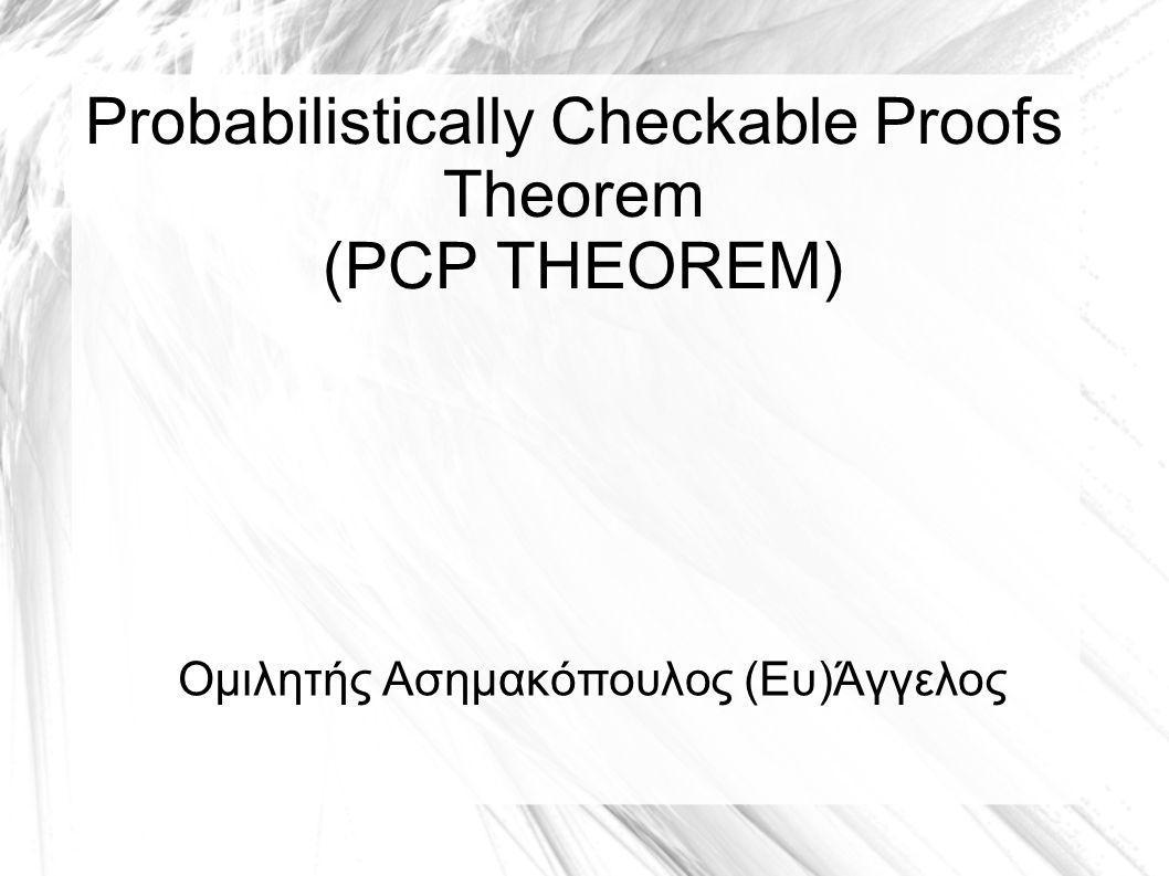 Probabilistically Checkable Proofs Theorem (PCP THEOREM) Ομιλητής Ασημακόπουλος (Ευ)Άγγελος