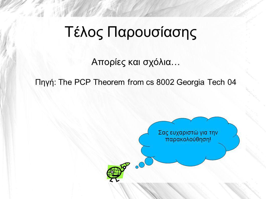 Τέλος Παρουσίασης Απορίες και σχόλια… Πηγή: The PCP Theorem from cs 8002 Georgia Tech 04 Σας ευχαριστώ για την παρακολούθηση!