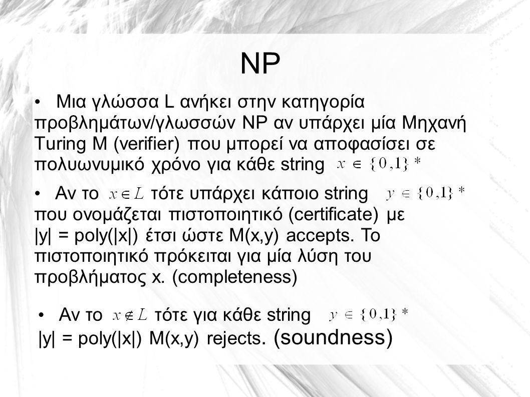 NP Μια γλώσσα L ανήκει στην κατηγορία προβλημάτων/γλωσσών NP αν υπάρχει μία Μηχανή Turing Μ (verifier) που μπορεί να αποφασίσει σε πολυωνυμικό χρόνο για κάθε string Αν το τότε υπάρχει κάποιο string που ονομάζεται πιστοποιητικό (certificate) με |y| = poly(|x|) έτσι ώστε Μ(x,y) accepts.