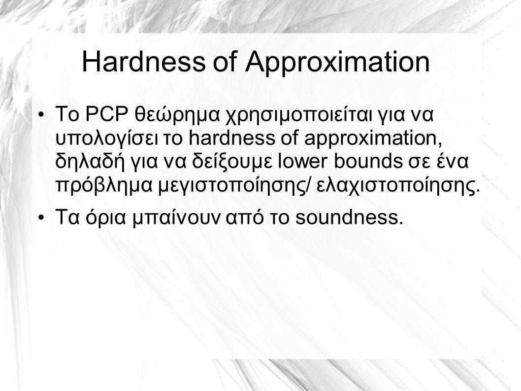 Hardness of Approximation Το PCP θεώρημα χρησιμοποιείται για να υπολογίσει το hardness of approximation, δηλαδή για να δείξουμε lower bounds σε ένα πρόβλημα μεγιστοποίησης/ ελαχιστοποίησης.