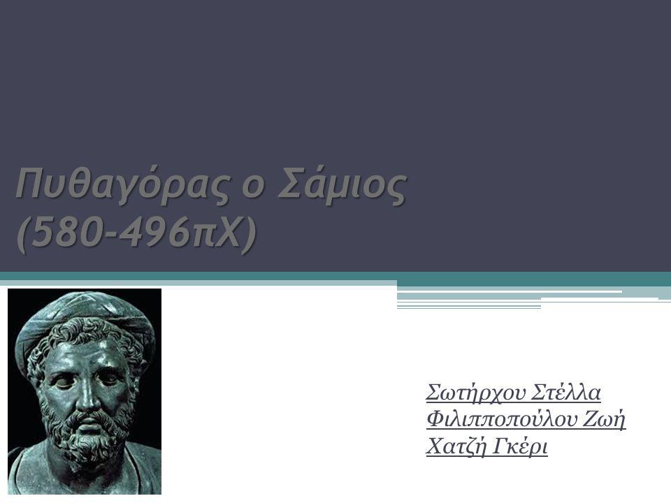Πυθαγόρας ο Σάμιος (580-496πΧ) Σωτήρχου Στέλλα Φιλιπποπούλου Ζωή Χατζή Γκέρι