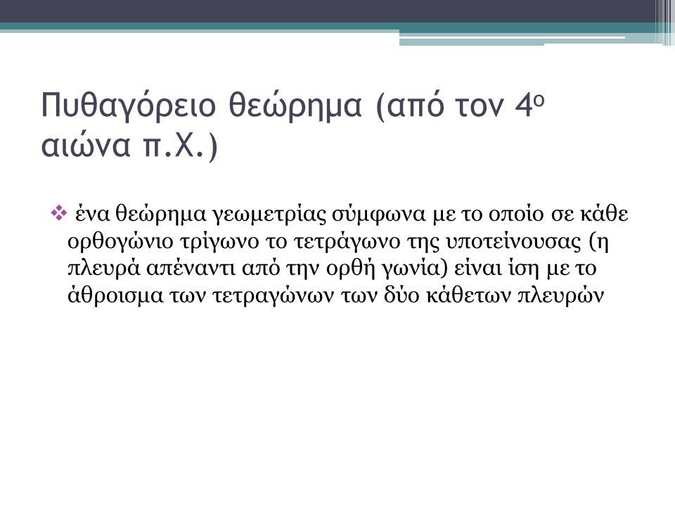 Πυθαγόρειο θεώρημα (από τον 4 ο αιώνα π.Χ.)  ένα θεώρημα γεωμετρίας σύμφωνα με το οποίο σε κάθε ορθογώνιο τρίγωνο το τετράγωνο της υποτείνουσας (η πλ