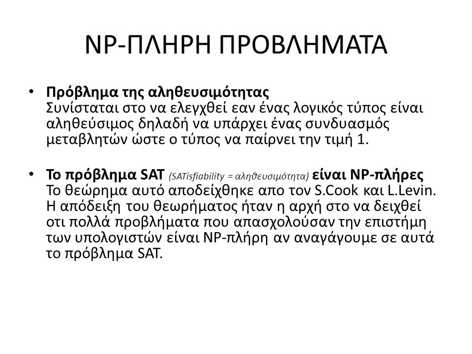 NP-ΠΛΗΡΗ ΠΡΟΒΛΗΜΑΤΑ Πρόβλημα της αληθευσιμότητας Συνίσταται στο να ελεγχθεί εαν ένας λογικός τύπος είναι αληθεύσιμος δηλαδή να υπάρχει ένας συνδυασμός μεταβλητών ώστε ο τύπος να παίρνει την τιμή 1.