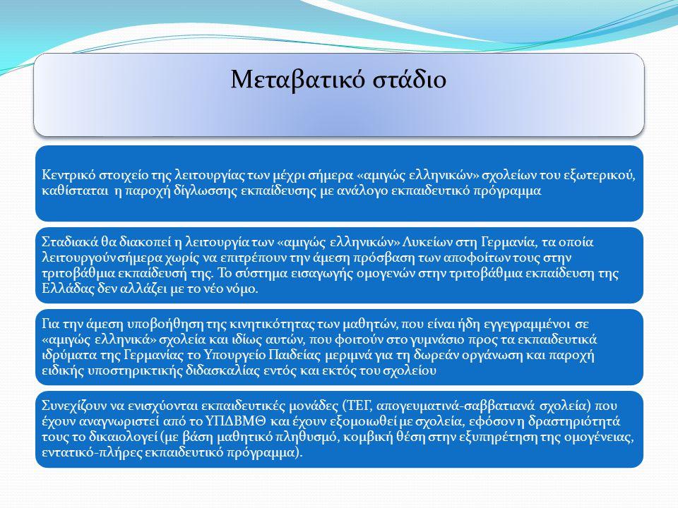Μεταβατικό στάδιο Κεντρικό στοιχείο της λειτουργίας των μέχρι σήμερα «αμιγώς ελληνικών» σχολείων του εξωτερικού, καθίσταται η παροχή δίγλωσσης εκπαίδευσης με ανάλογο εκπαιδευτικό πρόγραμμα Σταδιακά θα διακοπεί η λειτουργία των «αμιγώς ελληνικών» Λυκείων στη Γερμανία, τα οποία λειτουργούν σήμερα χωρίς να επιτρέπουν την άμεση πρόσβαση των αποφοίτων τους στην τριτοβάθμια εκπαίδευσή της.