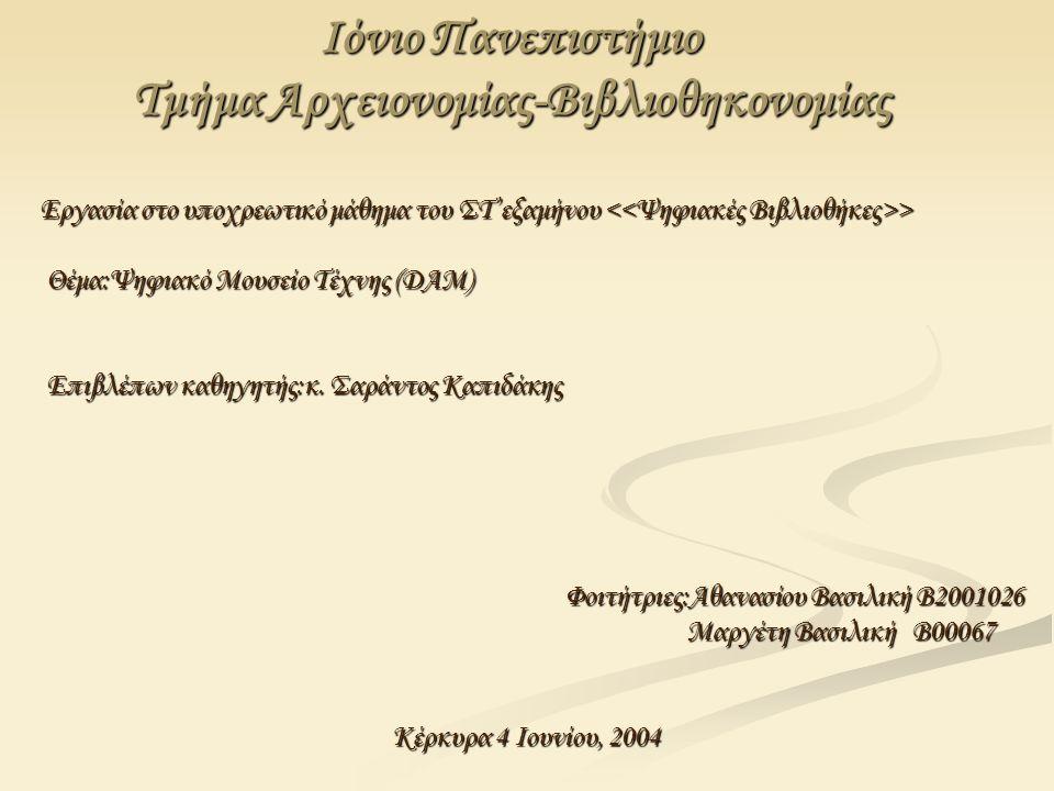 Ιόνιο Πανεπιστήμιο Τμήμα Αρχειονομίας-Βιβλιοθηκονομίας Εργασία στο υποχρεωτικό μάθημα του ΣΤ'εξαμήνου > Θέμα:Ψηφιακό Μουσείο Τέχνης (DAM) Θέμα:Ψηφιακό Μουσείο Τέχνης (DAM) Επιβλέπων καθηγητής:κ.
