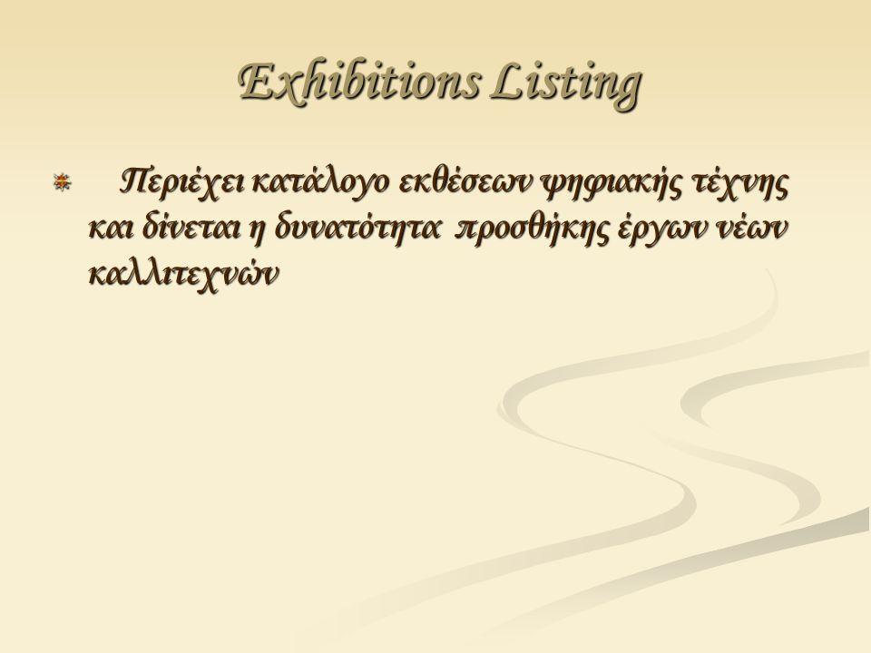 Εxhibitions Listing Περιέχει κατάλογο εκθέσεων ψηφιακής τέχνης και δίνεται η δυνατότητα προσθήκης έργων νέων καλλιτεχνών Περιέχει κατάλογο εκθέσεων ψηφιακής τέχνης και δίνεται η δυνατότητα προσθήκης έργων νέων καλλιτεχνών