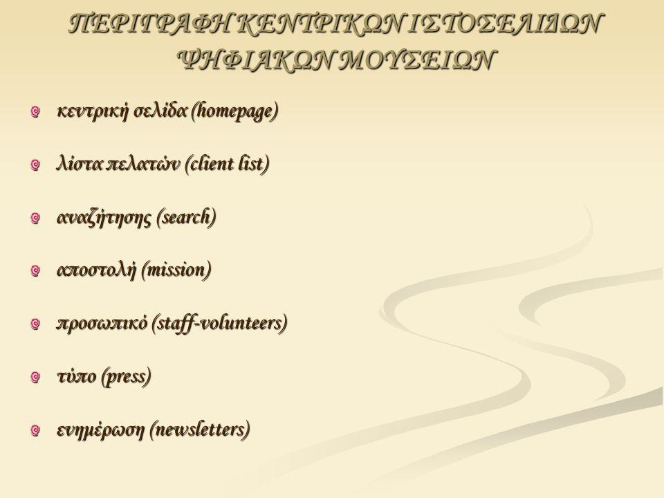 ΠΕΡΙΓΡΑΦΗ ΚΕΝΤΡΙΚΩΝ ΙΣΤΟΣΕΛΙΔΩΝ ΨΗΦΙΑΚΩΝ ΜΟΥΣΕΙΩΝ κεντρική σελίδα (homepage) λίστα πελατών (client list) αναζήτησης (search) αποστολή (mission) προσωπικό (staff-volunteers) τύπο (press) ενημέρωση (newsletters)