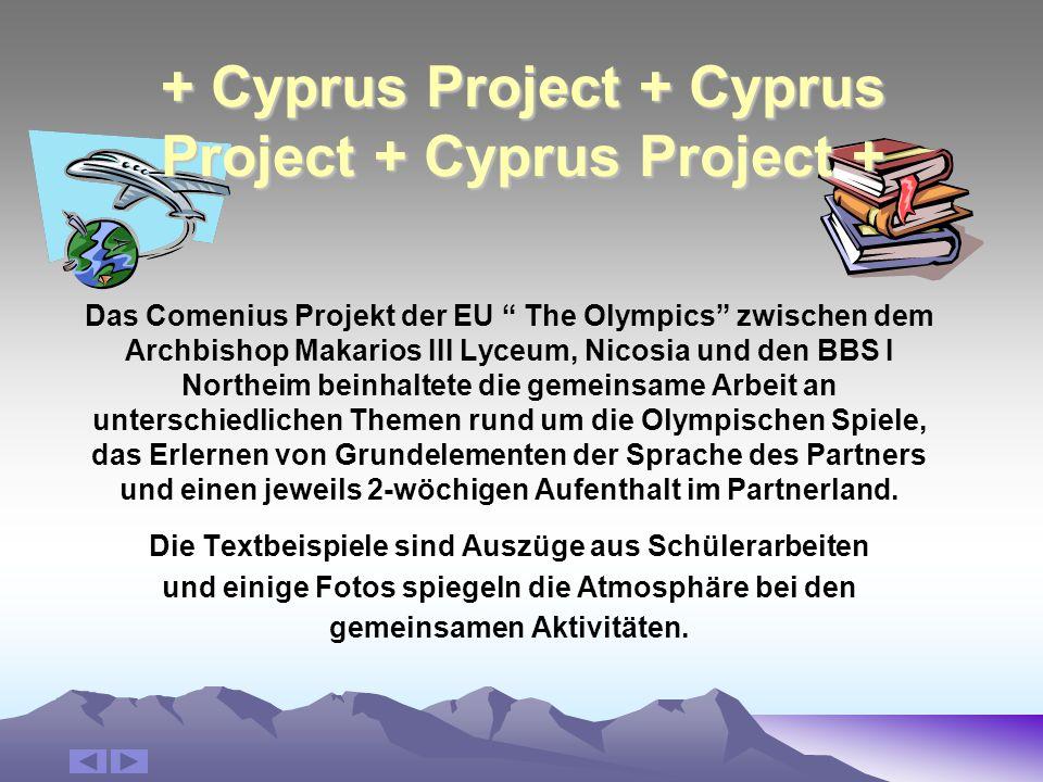 + Cyprus Project + Cyprus Project + Cyprus Project + Das Comenius Projekt der EU The Olympics zwischen dem Archbishop Makarios III Lyceum, Nicosia und den BBS I Northeim beinhaltete die gemeinsame Arbeit an unterschiedlichen Themen rund um die Olympischen Spiele, das Erlernen von Grundelementen der Sprache des Partners und einen jeweils 2-wöchigen Aufenthalt im Partnerland.
