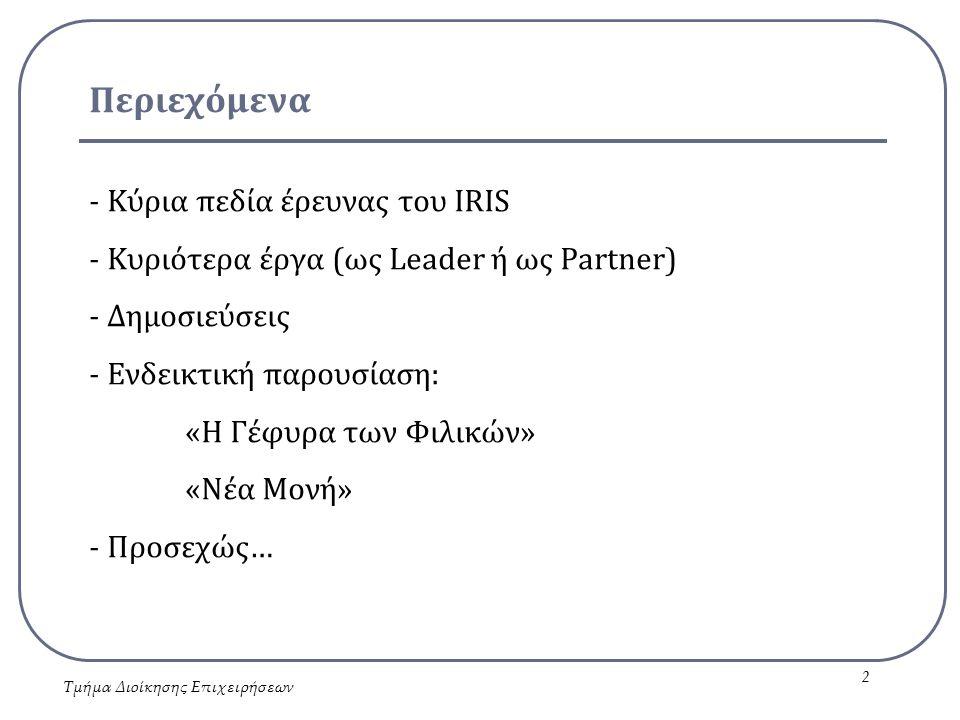 Περιεχόμενα - Κύρια πεδία έρευνας του IRIS - Κυριότερα έργα (ως Leader ή ως Partner) - Δημοσιεύσεις - Ενδεικτική παρουσίαση: «Η Γέφυρα των Φιλικών» «Νέα Μονή» - Προσεχώς… Τμήμα Διοίκησης Επιχειρήσεων 2