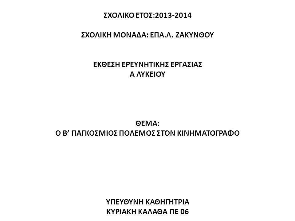 ΣΧΟΛΙΚΟ ΕΤΟΣ:2013-2014 ΣΧΟΛΙΚΗ ΜΟΝΑΔΑ: ΕΠΑ.Λ. ΖΑΚΥΝΘΟΥ ΕΚΘΕΣΗ ΕΡΕΥΝΗΤΙΚΗΣ ΕΡΓΑΣΙΑΣ Α ΛΥΚΕΙΟΥ ΘΕΜΑ: Ο Β' ΠΑΓΚΟΣΜΙΟΣ ΠΟΛΕΜΟΣ ΣΤΟΝ ΚΙΝΗΜΑΤΟΓΡΑΦΟ ΥΠΕΥΘΥΝΗ