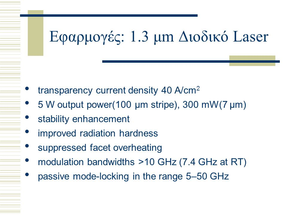 Εφαρμογές: 1.3 μm Διοδικό Laser transparency current density 40 A/cm 2 5 W output power(100 μm stripe), 300 mW(7 μm) stability enhancement improved radiation hardness suppressed facet overheating modulation bandwidths >10 GHz (7.4 GHz at RT) passive mode-locking in the range 5–50 GHz