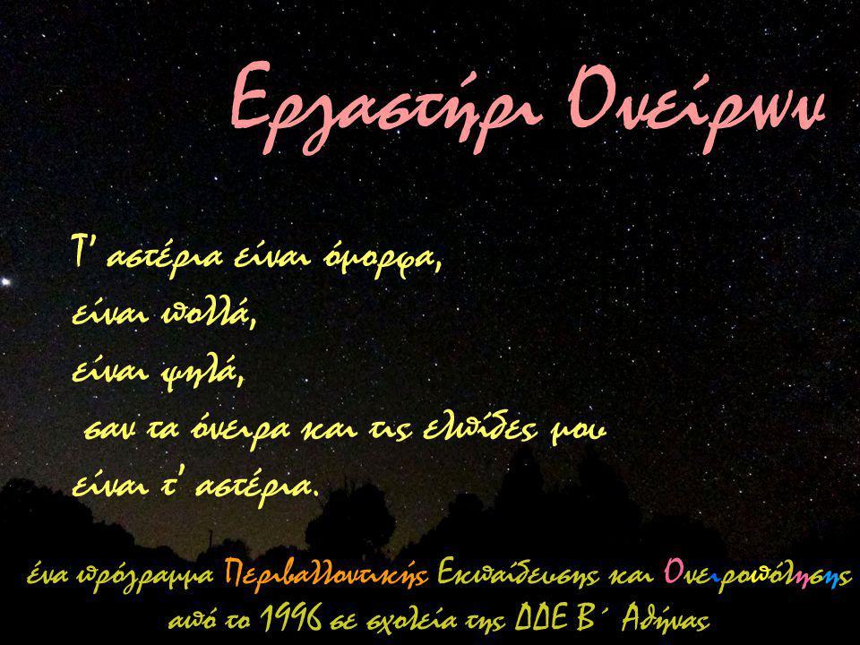 Εργαστήρι Ονείρων Τ' αστέρια είναι όμορφα, είναι πολλά, είναι ψηλά, σαν τα όνειρα και τις ελπίδες μου είναι τ' αστέρια.