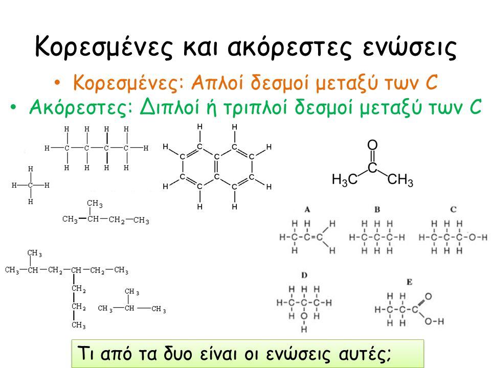 Κορεσμένες και ακόρεστες ενώσεις Κορεσμένες: Απλοί δεσμοί μεταξύ των C Ακόρεστες: Διπλοί ή τριπλοί δεσμοί μεταξύ των C Τι από τα δυο είναι οι ενώσεις