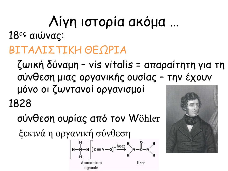 Λίγη ιστορία ακόμα … 18 ος αιώνας: ΒΙΤΑΛΙΣΤΙΚΗ ΘΕΩΡΙΑ ζωική δύναμη – vis vitalis = απαραίτητη για τη σύνθεση μιας οργανικής ουσίας – την έχουν μόνο οι
