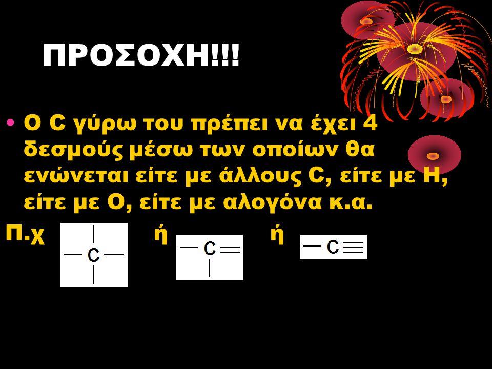 ΠΡΟΣΟΧΗ!!! Ο C γύρω του πρέπει να έχει 4 δεσμούς μέσω των οποίων θα ενώνεται είτε με άλλους C, είτε με Η, είτε με Ο, είτε με αλογόνα κ.α. Π.χ ή ή