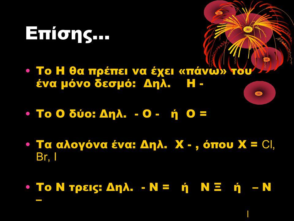 Επίσης… Το Η θα πρέπει να έχει «πάνω» του ένα μόνο δεσμό: Δηλ. Η - Το Ο δύο: Δηλ. - Ο - ή Ο = Τα αλογόνα ένα: Δηλ. Χ -, όπου Χ = Cl, Br, I Το Ν τρεις: