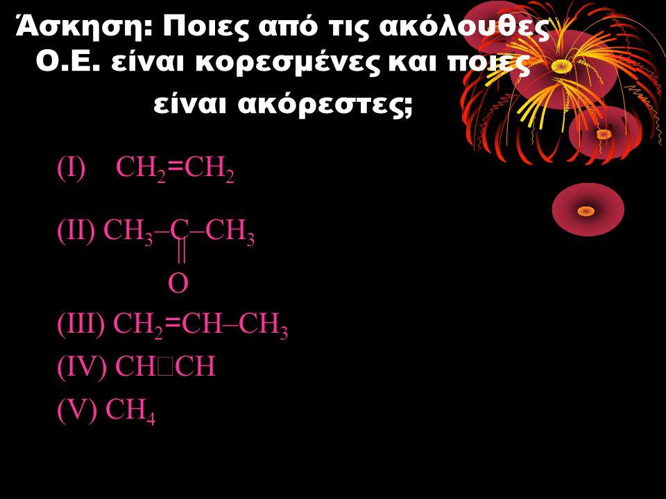 Άσκηση: Ποιες από τις ακόλουθες Ο.Ε. είναι κορεσμένες και ποιες είναι ακόρεστες; (I)CH 2 = CH 2 (II) CH 3 –C–CH 3 || O (III) CH 2 = CH–CH 3 (IV) CH 