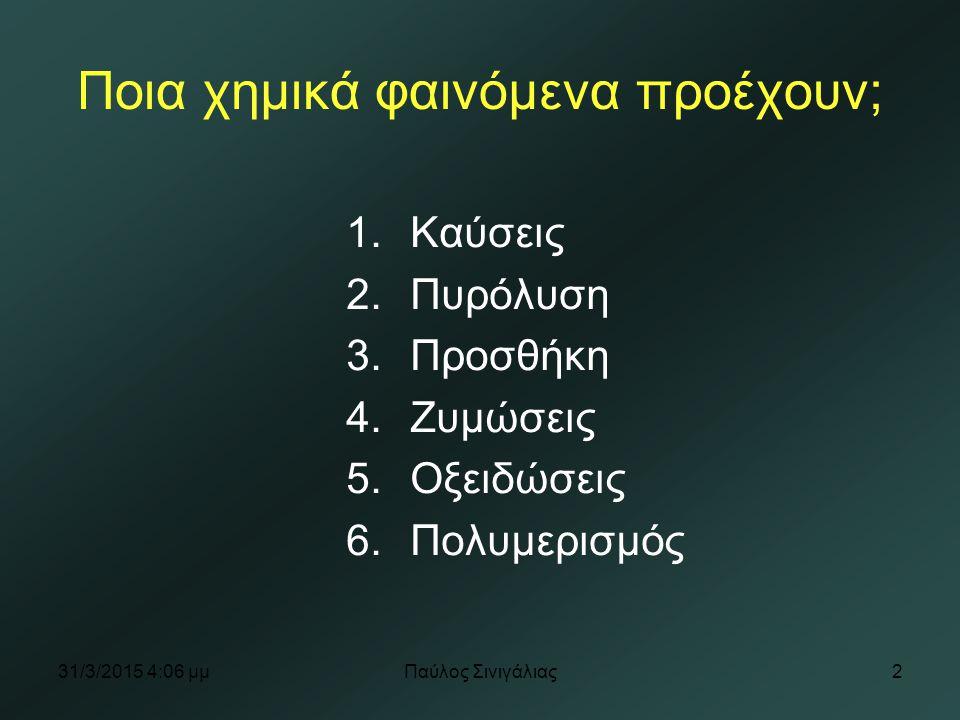 31/3/2015 4:07 μμΠαύλος Σινιγάλιας2 Ποια χημικά φαινόμενα προέχουν; 1.Καύσεις 2.Πυρόλυση 3.Προσθήκη 4.Ζυμώσεις 5.Οξειδώσεις 6.Πολυμερισμός