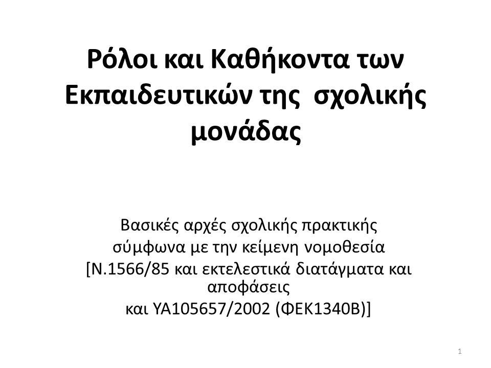 Ρόλοι και Καθήκοντα των Εκπαιδευτικών της σχολικής μονάδας Βασικές αρχές σχολικής πρακτικής σύμφωνα με την κείμενη νομοθεσία [Ν.1566/85 και εκτελεστικά διατάγματα και αποφάσεις και ΥΑ105657/2002 (ΦΕΚ1340Β)] 1