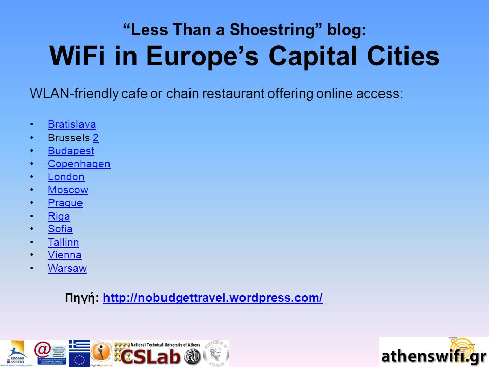 Less Than a Shoestring blog: WiFi in Europe's Capital Cities WLAN-friendly cafe or chain restaurant offering online access: Bratislava Brussels 22 Budapest Copenhagen London Moscow Prague Riga Sofia Tallinn Vienna Warsaw Πηγή: http://nobudgettravel.wordpress.com/http://nobudgettravel.wordpress.com/