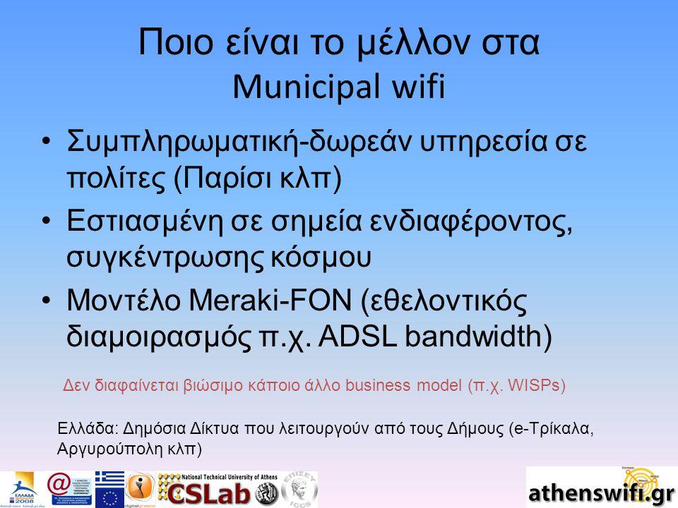 Ποιο είναι το μέλλον στα Municipal wifi Συμπληρωματική-δωρεάν υπηρεσία σε πολίτες (Παρίσι κλπ) Εστιασμένη σε σημεία ενδιαφέροντος, συγκέντρωσης κόσμου Μοντέλο Meraki-FON (εθελοντικός διαμοιρασμός π.χ.