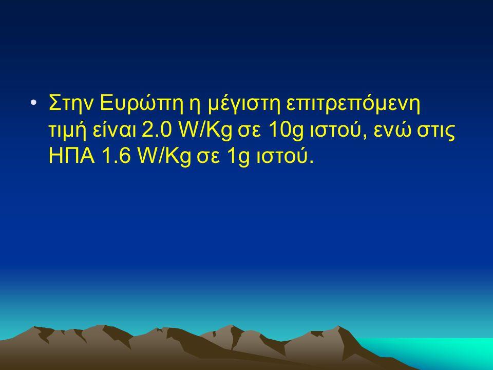 Στην Ευρώπη η μέγιστη επιτρεπόμενη τιμή είναι 2.0 W/Kg σε 10g ιστού, ενώ στις ΗΠΑ 1.6 W/Kg σε 1g ιστού.