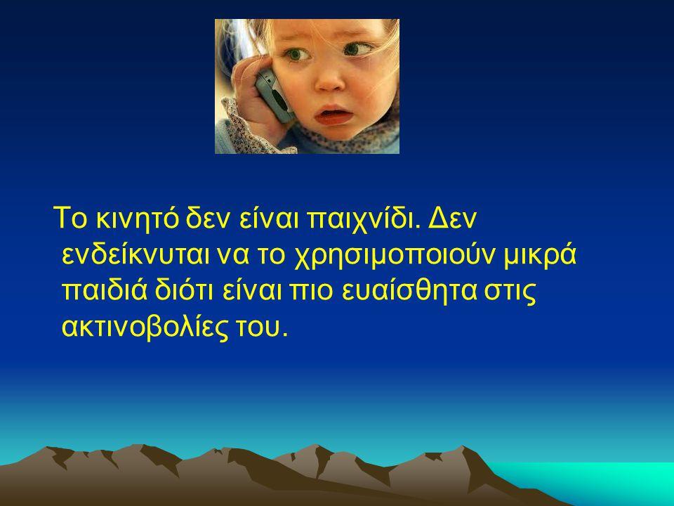 Το κινητό δεν είναι παιχνίδι. Δεν ενδείκνυται να το χρησιμοποιούν μικρά παιδιά διότι είναι πιο ευαίσθητα στις ακτινοβολίες του.