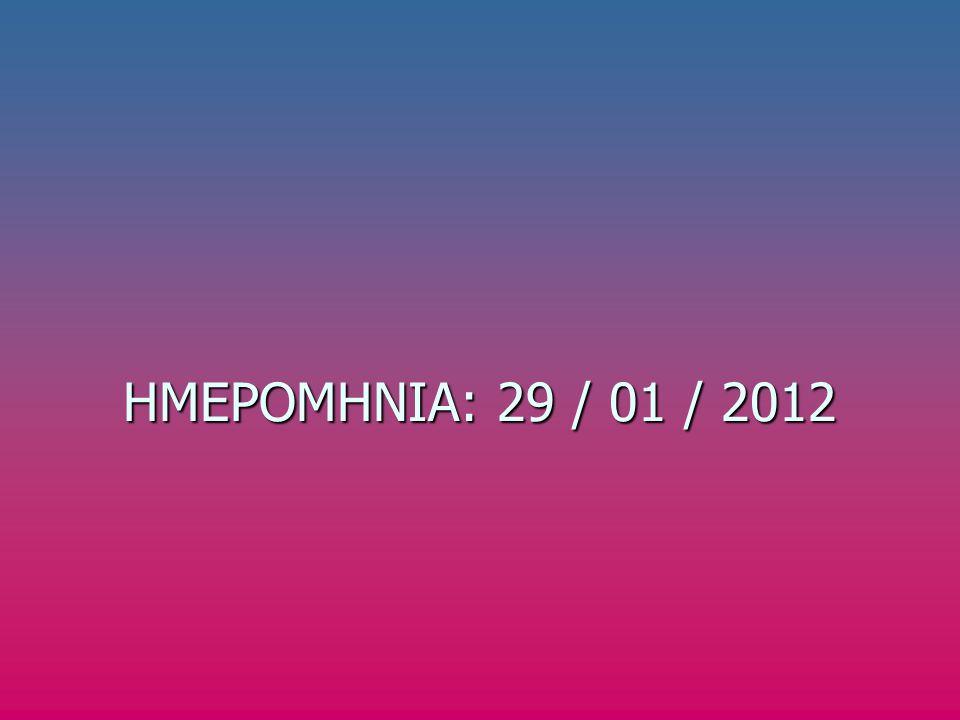 Η ΗΜΕΡΟΜΗΝΙΑ: 29 / 01 / 2012